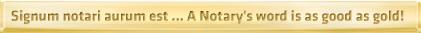 Signum notari aurum est ... A Notary's word is as good as gold!
